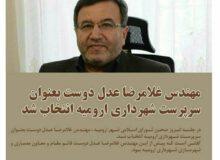 مهندس غلامرضا عدل دوست بعنوان سرپرست شهرداری ارومیه انتخاب شد.
